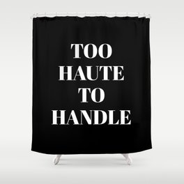 TOO HAUTE TO HANDLE (Black & White) Shower Curtain