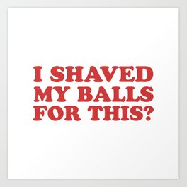 I Shaved My Balls For This, Funny Humor Offensive Quote Art Print