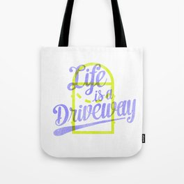 Life Is a Driveway Tote Bag