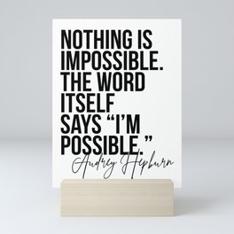 Nothing Is Impossible. The Word Itself Says I'm Possible. -Audrey Hepburn Mini Art Print