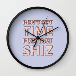 Don't got time for dat shiz Wall Clock