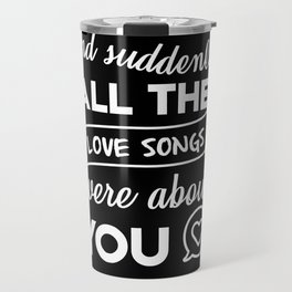 and suddenly all the love songs were about you Travel Mug