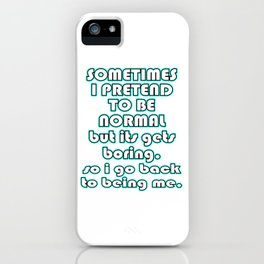 """Funny and fantastic """"I Pretend To Be Normal But It Gets Boring So I Go Back To Being Me"""" tee!  iPhone Case"""