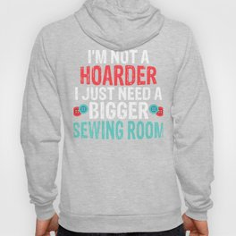 I'm Not a Hoarder, I Just Need a Bigger Sewing Room Hoody