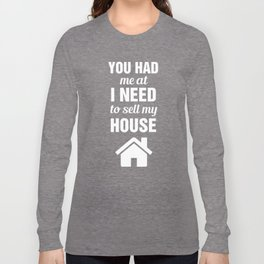 You had me at I Need to Sell My House Real Estate Long Sleeve T-shirt