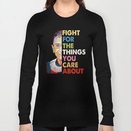 Fight for the things you care about RBG Ruth Bader Ginsburg Long Sleeve T-shirt