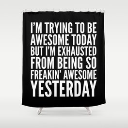 I'M TRYING TO BE AWESOME TODAY, BUT I'M EXHAUSTED FROM BEING SO FREAKIN' AWESOME YESTERDAY (B&W) Shower Curtain