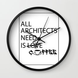 ALL ARCHITECTS NEED IS COFFEE Wall Clock