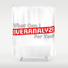 What Can I OVERANALYZE For You? Shower Curtain