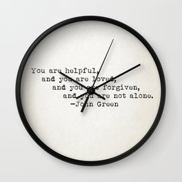 """""""You are helpful, and you are loved, and you are forgiven, and you are not alone."""" -John Green Wall Clock"""