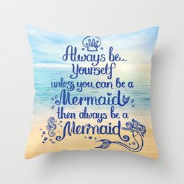 Always Be yourself unless you can be a Mermaid, then always be a Mermaid! Throw Pillow