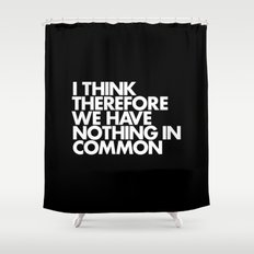 I THINK THEREFORE WE HAVE NOTHING IN COMMON Shower Curtain
