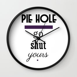 Pie Hole - Go Shut Yours Polite Insults Wall Clock