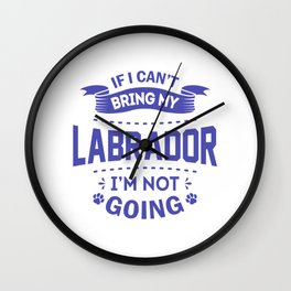 If I Can't Bring My Labrador I'm Not Going pu Wall Clock
