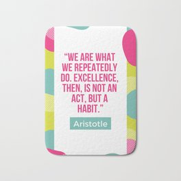 Aristotle Quote | Excellence, then it is not an act but a habit Bath Mat