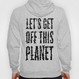 Let's Get Off This Planet Hoody
