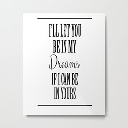 Bob dylan poster, Bob Dylan quote, I'll let You be in, my dreams if I, can be in yours Metal Print