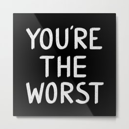YOU'RE THE WORST Metal Print