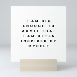 I am big enough to admit that i am often inspired by myself Mini Art Print