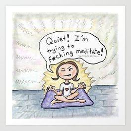 Quiet! I'm Trying to F*cking Meditate! Art Print