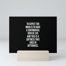 To expect too much is to have a sentimental view of life and this is a softness that ends in bitterness Mini Art Print