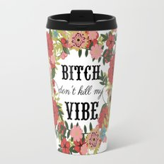 Bitch Don't Kill My Vibe Travel Mug