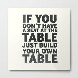 Motivate yourself, if you don't have a seat at the table just build your own table, Business Launch Metal Print