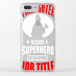 FIREFIGHTER BECAUSE SUPERHERO Clear iPhone Case