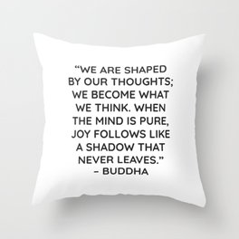 """""""WE ARE SHAPED BY OUR THOUGHTS; WE BECOME WHAT WE THINK. WHEN THE MIND IS PURE, JOY FOLLOWS LIKE A S Throw Pillow"""