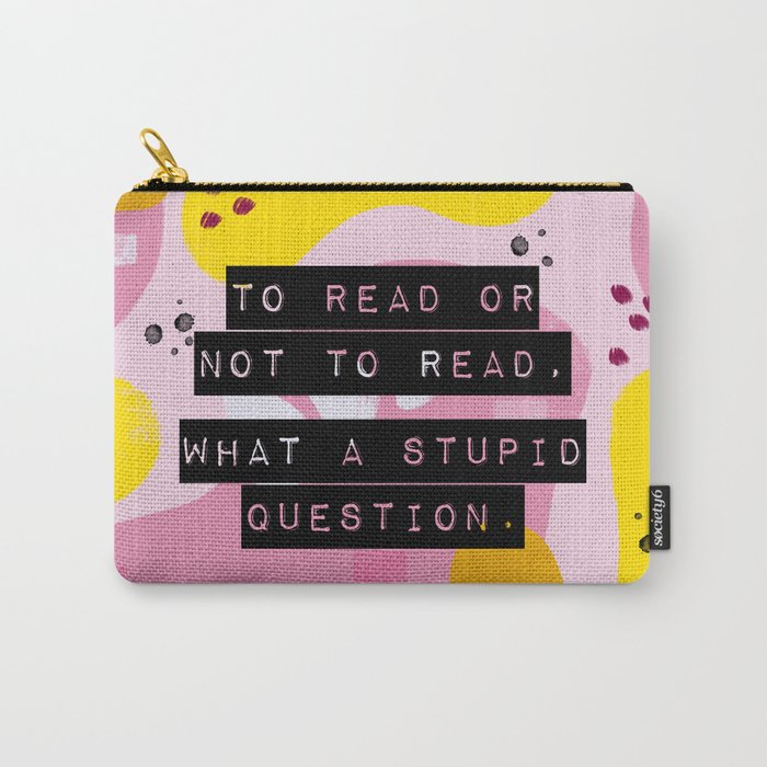 To Read Or Not to Read, What a Stupid Question. Carry-All Pouch
