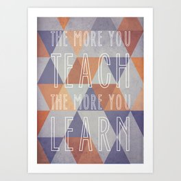 The More You Teach The More You Learn Art Print