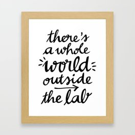 There's a whole WORLD outside the lab Framed Art Print