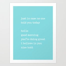 Just in case no one told you today - hello / good morning / you're doing great / I believe in you Art Print