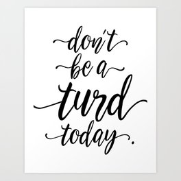 Don't Be A Turd Today Handwritten Quote Art Print