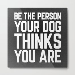 Be The Person Dog Funny Quote Metal Print