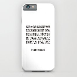 We are what we repeatedly do. Excellence, then, is not an act, but a habit. - Aristotle - Philosophy iPhone Case