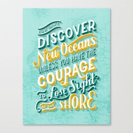 You Can't Discover New Oceans Unless You Have the Courage to Lose Sight of the Shore Canvas Print
