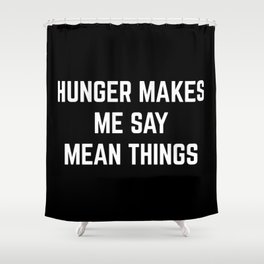 Hunger Mean Things Funny Quote Shower Curtain