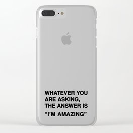 """Whatever you are asking, the answer is """"I'm amazing"""" Clear iPhone Case"""