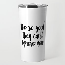 Be so good they can't ignore you print Typography print Inspirational wall art Travel Mug