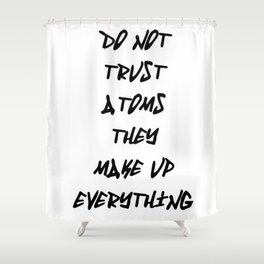 Do Not Trust Atoms - They Make Up Everything Shower Curtain