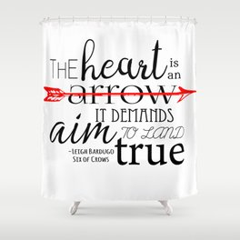 THE HEART IS AN ARROW | SIX OF CROWS BY LEIGH BARDUGO Shower Curtain