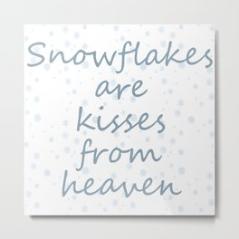 Snowflakes are kisses from heaven Metal Print