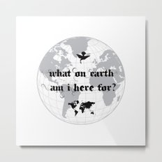 What On Earth  Am I Here For? Metal Print