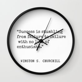 Success is stumbling from failure to failure with no loss of enthusiasm. Winston S. Churchill Wall Clock