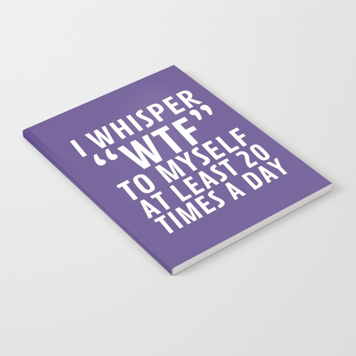 I Whisper WTF to Myself at Least 20 Times a Day (Ultra Violet) Notebook