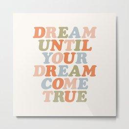 Dream Until Your Dream Come True Metal Print