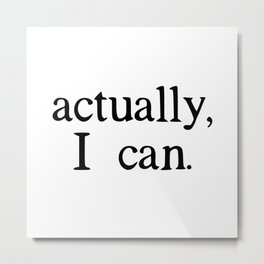 actually, i can. Metal Print
