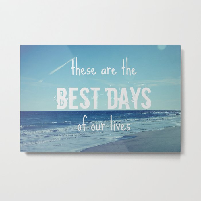 These Are the Best Days of Our Lives Metal Print