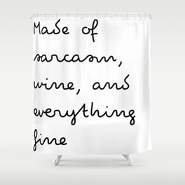 Made of sarcasm, wine, and everything fine Shower Curtain
